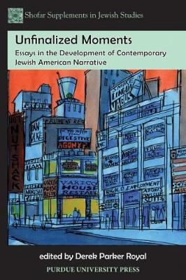 Unfinalized Moments Essays in the Development of Contemporary Jewish American Narrative by Derek Parker Royal