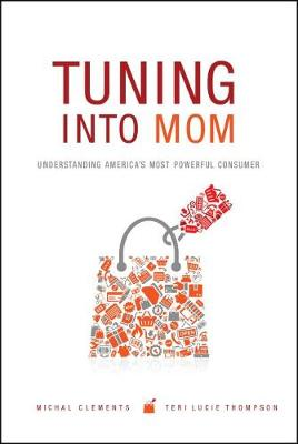 Tuning into Mom Understanding America's Most Powerful Consumer by Michal Clements, Teri Lucie Thompson