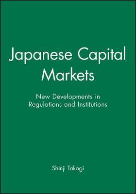 Japanese Capital Markets New Developments in Regulations and Institutions by Shinji Takagi