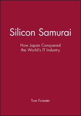 Silicon Samurai How Japan Conquered the World's IT Industry by Tom Forester