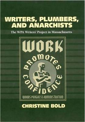Writers, Plumbers and Anarchists The WPA Writers' Project in Massachusetts by Christine Bold