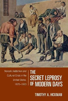 The Secret Leprosy of Modern Days Narcotic Addiction and Cultural Crisis in the United States, 1870-1920 by Timothy A. Hickman