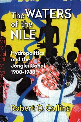 The Waters of the Nile Hydropolitics and the Jonglei Canal, 1900-88 by Robert O. Collins
