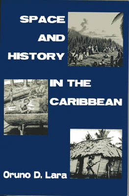 Space and History in the Caribbean by Oruno D. Lara