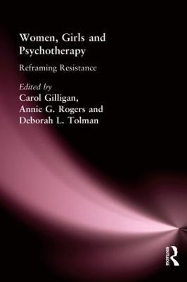 Women, Girls and Psychotherapy Reframing Resistance by Carol Gilligan, Annie G. Rogers, Deborah L. Tolman