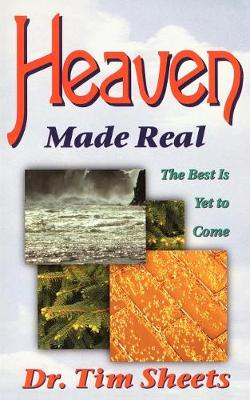 Heaven Made Real The Best is Yet to Come by Tim Sheets