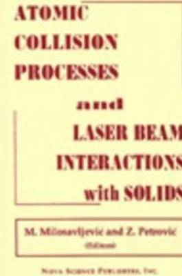 Atomic Collision Processes & Particle & Laser Beam Interactions with Solids by M Milosavljevic