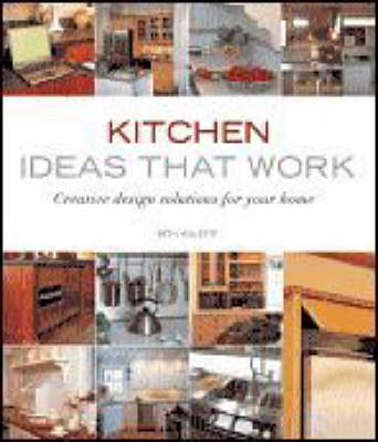 Kitchen Ideas That Work Creative Design Solutions for Your Home by Beth Veillette