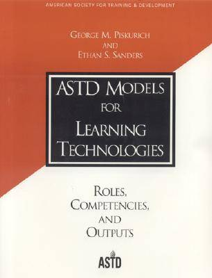 ASTD Models for Learning Technologies Roles, Competencies, and Outputs by George M. Piskurich, Ethan S. Sanders
