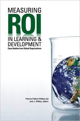 Measuring ROI in Learning & Development Case Studies from Global Organizations by Patricia Pulliam Phillips, Jack J. Phillips