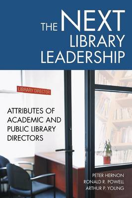 The Next Library Leadership Attributes of Academic and Public Library Directors by Peter Hernon, Ronald R. Powell, Arthur P. Young
