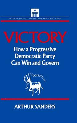 Victory How a Progressive Democratic Party Can Win the Presidency by Arthur Sanders, Stephen J. Wayne