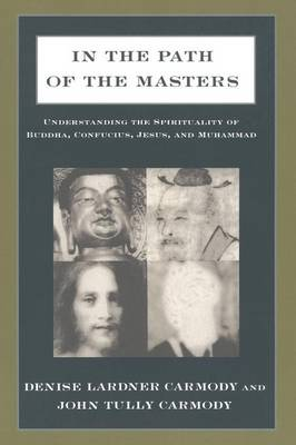 In the Path of the Masters Understanding the Spirituality of Buddha, Confucius, Jesus, and Muhammad by Denise Lardner Carmody, John Tully Carmody