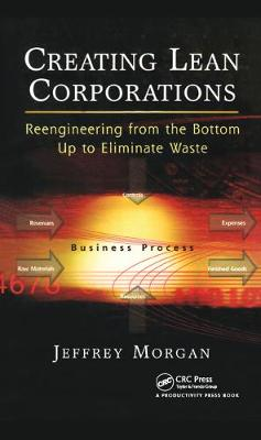 Creating Lean Corporations Reengineering from the Bottom Up to Eliminate Waste by Jeffrey Morgan