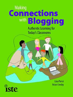 Making Connections with Blogging Authentic Learning for Today's Classrooms by Lisa Parisi, Brian Crosby