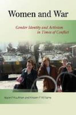 Women and War Gender Identity and Activism in Times of Conflict by Joyce P. Kaufman, Kristen P. Williams