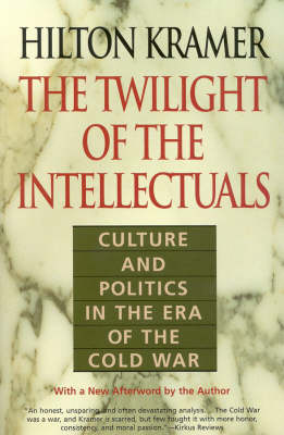 The Twilight of the Intellectuals Culture and Politics in the Era of the Cold War by Hilton Kramer