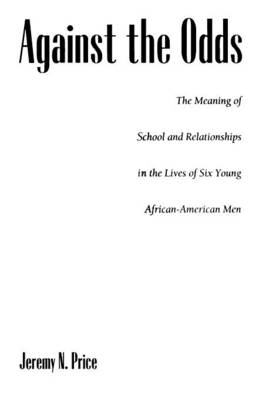 Against the Odds The Meaning of School and Relationships in the Lives of Six Young African-American Men by Jeremy Price