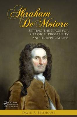 Abraham De Moivre Setting the Stage for Classical Probability and Its Applications by David R. (University of Western Ontario, London, Canada) Bellhouse