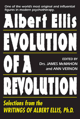 Albert Ellis: Evolution Of A Revolution Selections from the Writings of Albert Ellis, Ph.D. by James McMahon