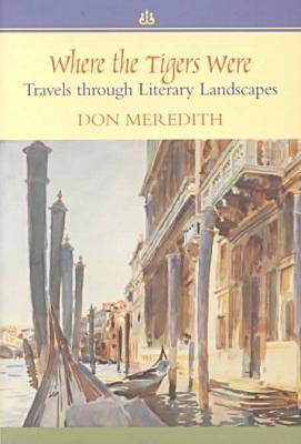 Where the Tigers Were Travels Through Literary Landscapes by Don Meredith