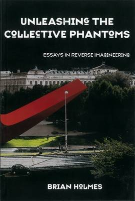 Unleashing The Collective Phantoms Essays in Reverse Imagineering by Brian Holmes