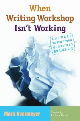 When Writing Workshop Isn't Working Answers to Ten Tough Questions, Grades 2-5 by Mark Overmeyer