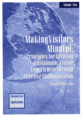 Making Visitors Mindful Principles for Creating Sustainable Visitor Experiences through Effective Communication by Gianna Moscardo