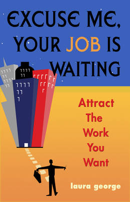Excuse Me, Your Job is Waiting Attract the Work You Want by Laura George