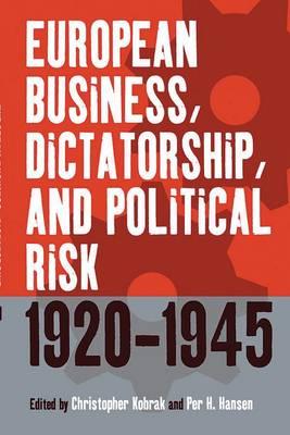 European Business, Dictatorship, and Political Risk, 1920-1945 by Christopher Kobrak
