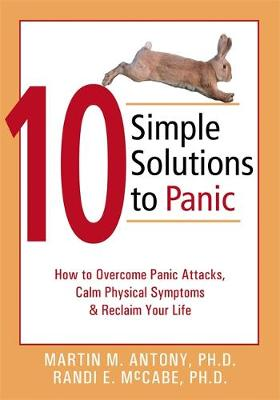 10 Simple Solutions to Panic How to Overcome Panic Attacks, Calm Physical Symptoms, and Reclaim Your Life by Martin M. Antony