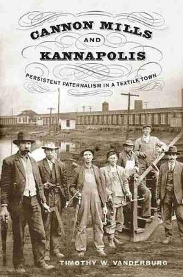 Cannon Mills and Kannapolis Persistent Paternalism in a Textile Town by Timothy W Vanderburg