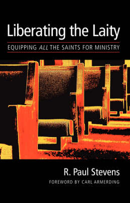 The Liberating the Laity Equipping All the Saints for Ministry by R. Paul Stevens