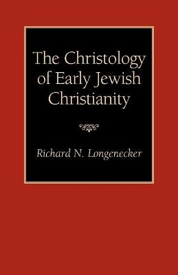 The Christology of Early Jewish Christianity by Richard N. Longenecker, Richard N. Longenecker