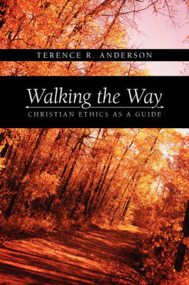 Walking the Way Christian Ethics as a Guide by Terence, R. Anderson