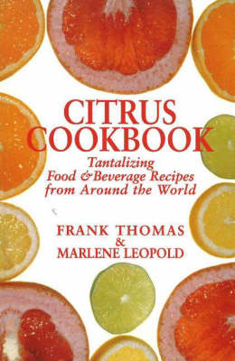 Citrus Cookbook Tantalizing Food & Beverage Recipes from Around the World by Frank Thomas, Marlene Leopold