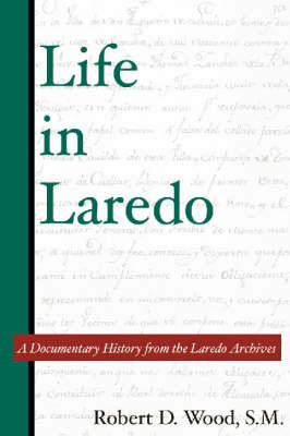 Life in Laredo A Documentary History from the Laredo Archives by Robert D. Wood