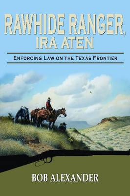 Rawhide Ranger, Ira Aten Enforcing Law on the Texas Frontier by Bob Alexander