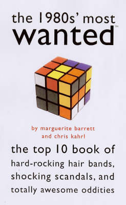 The 1980s Most Wanted The Top Ten Book of Hard-Rocking Hair Bands, Shocking Scandals and Other Oddities by Marguerite Barrett, Chris Kahrl