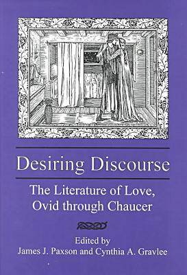 Desiring Discourse The Literature of Love, Ovid Through Chaucer by James J. Paxson