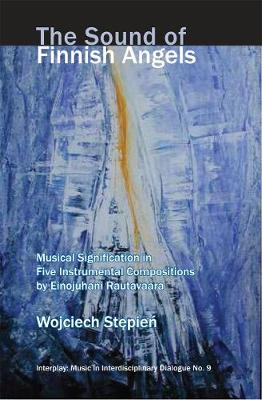 The Sound of Finnish Angels Musical Signification in Five Instrumental Compositions by Einojuhani Rautavaara by Wojciech Stepien