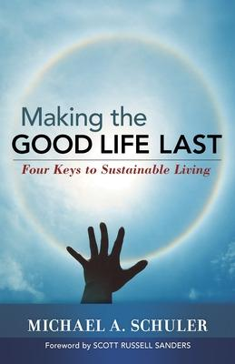 Making the Good Life Last by Michael A. Schuler, Scott Russell Sanders