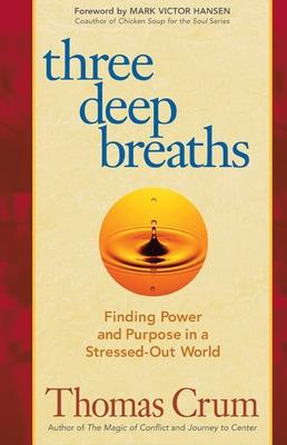 Three Deep Breaths: Finding Power and Purpose in a Stressed-Out World Finding Power and Purpose in a Stressed-Out World by Thomas Crum