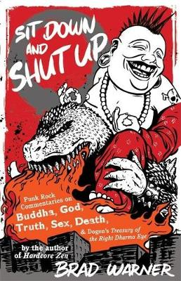 Sit Down and Shut Up Punk Rock Commentaries on Zen and Dogen's Treasury of the Right Dharma Eye by Brad Warner