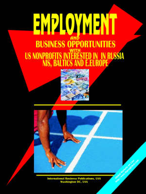 Employment & Business Opportunities with Us Non Profit Organizations Interested in Russia, NIS, Baltic's and E. Europe Handbook by Usa Ibp