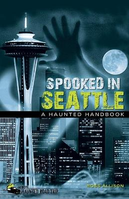 Spooked in Seattle A Haunted Handbook by Allison Ross