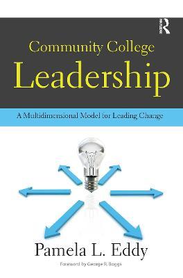 Community College Leadership A Multidimensional Model for Leading Change by Pamela L. Eddy, George R. Boggs