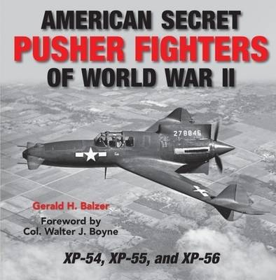 Secret Pusher Fighters of World War II XP-54, XP-55, and XP-56 by Gerald Balzer