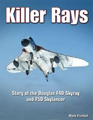 Killer Rays The Story of the Douglas F4D Skyray & F5D Skylancer by Mark Frankel