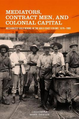 Mediators, Contract Men, and Colonial Capital Mechanized Gold Mining in the Gold Coast Colony, 1879-1909 by Cassandra Mark-Thiesen